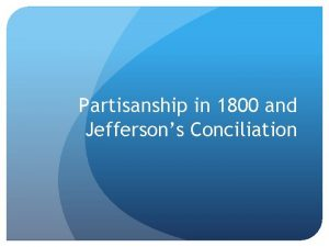 Partisanship in 1800 and Jeffersons Conciliation The Election