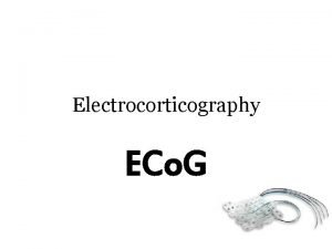 Electrocorticography ECo G ECo G Recording electrical signal