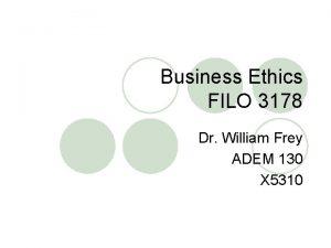 Business Ethics FILO 3178 Dr William Frey ADEM