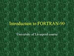 Introduction to FORTRAN 90 University of Liverpool course