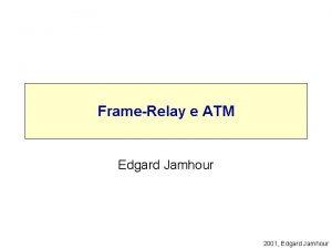 FrameRelay e ATM Edgard Jamhour 2001 Edgard Jamhour