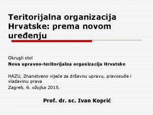 Teritorijalna organizacija Hrvatske prema novom ureenju Okrugli stol