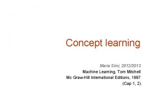 Concept learning Maria Simi 20122013 Machine Learning Tom