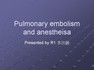 Pulmonary embolism and anestheisa Presented by R 1