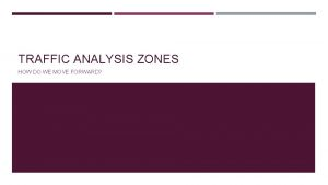 TRAFFIC ANALYSIS ZONES HOW DO WE MOVE FORWARD