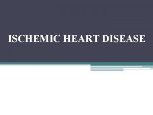 ISCHEMIC HEART DISEASE Ischaemic heart disease IHD is