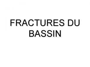 FRACTURES DU BASSIN GENERALITES Il existe des fractures