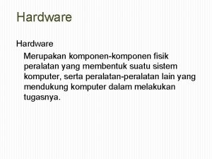 Hardware Merupakan komponenkomponen fisik peralatan yang membentuk suatu