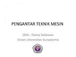 PENGANTAR TEKNIK MESIN Oleh Danny Setiawan Dosen Universitas