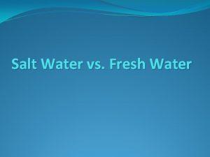 Salt Water vs Fresh Water H 2 O