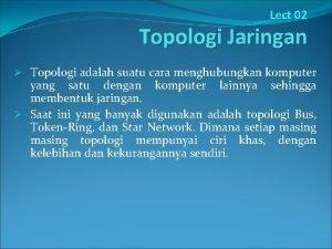 Lect 02 Topologi Jaringan Topologi adalah suatu cara