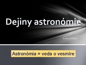 Dejiny astronmie Gabriel Horos Astronmia veda o vesmre