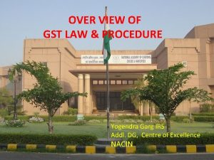 OVER VIEW OF GST LAW PROCEDURE Yogendra Garg
