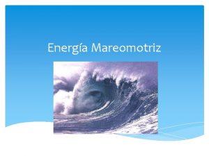 Energa Mareomotriz Energa Mareomotriz La energa mareomotriz es