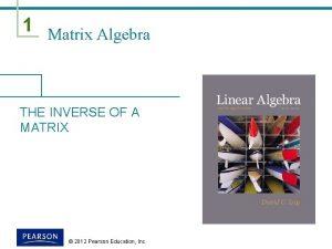 1 Matrix Algebra THE INVERSE OF A MATRIX