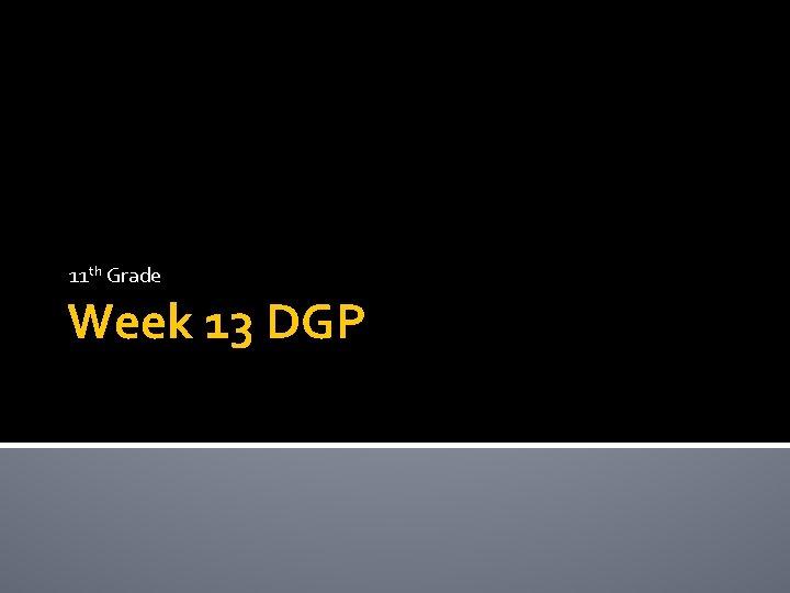 11 th Grade Week 13 DGP Monday Parts