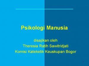 Psikologi Manusia disajikan oleh Theresia Ratih Sawitridjati Komisi