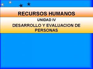 RECURSOS HUMANOS UNIDAD IV DESARROLLO Y EVALUACION DE