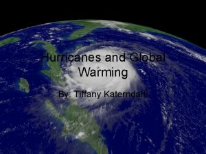 Hurricanes and Global Warming By Tiffany Katerndahl Global
