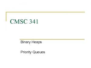 CMSC 341 Binary Heaps Priority Queues Priority Queues