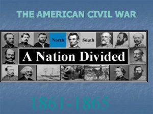 THE AMERICAN CIVIL WAR 1861 1865 The Civil