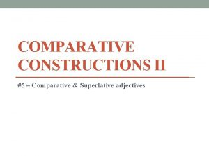 COMPARATIVE CONSTRUCTIONS II 5 Comparative Superlative adjectives Comparative