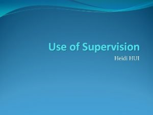Use of Supervision Heidi HUI Definition of supervision