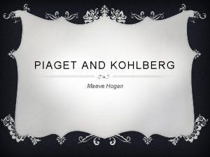 PIAGET AND KOHLBERG Maeve Hogan JEAN PIAGET v