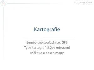 VY32INOVACE26 10 Kartografie Zempisn souadnice GPS Typy kartografickch
