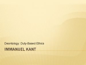 Deontology DutyBased Ethics IMMANUEL KANT KANTS OBJECTIONS TO