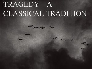 TRAGEDYA CLASSICAL TRADITION TRAGEDIES HAVE BEEN AROUND AWHILE
