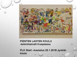 TERVETULOA KOULUTUKSEEN PIENTEN LASTEN KOULU toimintamalli Kuopiossa PLK