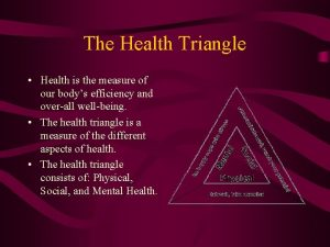 The Health Triangle Health is the measure of
