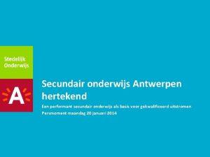 Secundair onderwijs Antwerpen hertekend Een performant secundair onderwijs