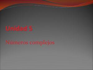 Unidad 5 Nmeros complejos Unidad 5 Nmeros complejos