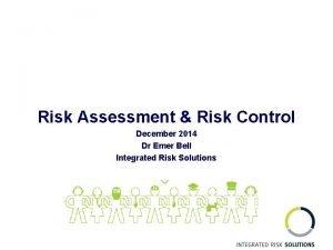 Risk Assessment Risk Control December 2014 Dr Emer
