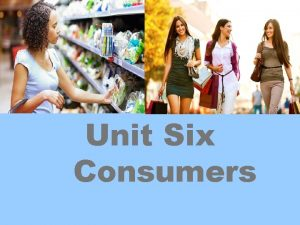 Unit Six Consumers Contents 1 Brief on Consumers