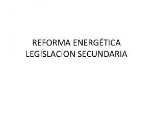 REFORMA ENERGTICA LEGISLACION SECUNDARIA LEY REGLAMENTARIA DEL ART