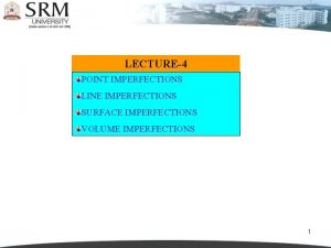 LECTURE4 POINT IMPERFECTIONS LINE IMPERFECTIONS SURFACE IMPERFECTIONS VOLUME