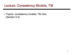 Lecture Consistency Models TM Topics consistency models TM