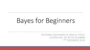Bayes for Beginners STEPHANIE AZZOPARDI HRVOJE STOJIC SUPERVISOR