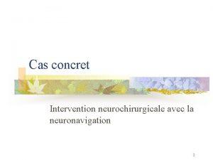 Cas concret Intervention neurochirurgicale avec la neuronavigation 1