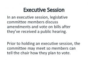 Executive Session In an executive session legislative committee
