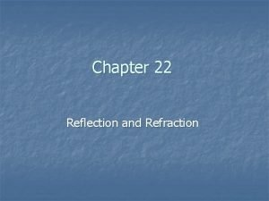 Chapter 22 Reflection and Refraction Reflection and Refraction