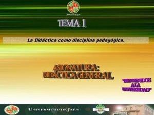 La Didctica como disciplina pedaggica La Didctica como
