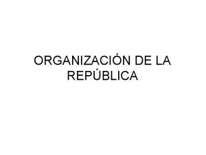 ORGANIZACIN DE LA REPBLICA La Organizacin de la