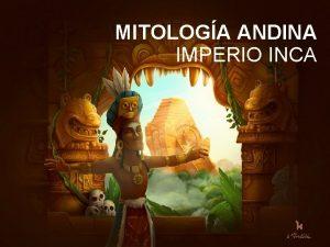 MITOLOGA ANDINA IMPERIO INCA Mitologa Andina La mitologa