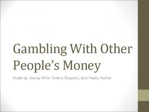Gambling With Other Peoples Money Made by Danny