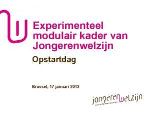 Experimenteel modulair kader van Jongerenwelzijn Opstartdag Brussel 17