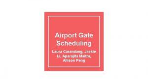 Airport Gate Scheduling Laura Carandang Jackie Li Aparajita